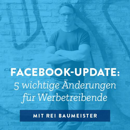 Facebook- Update: 5 wichtige Änderungen für Werbetreibende